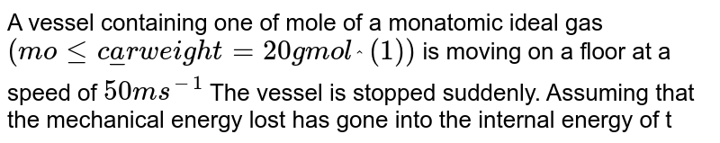 A vessel containing one of mole of a monatomic ideal gas `(molecular weight = 20 g mol_^(1))` is moving on a floor at a speed of `50 m s^(-1)` The vessel is stopped  suddenly. Assuming that the mechanical energy lost has gone into the internal energy of the gas , find the rise in its temperature .