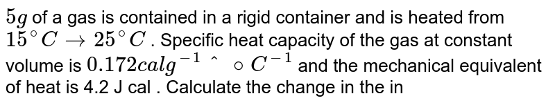 `5g` of a gas is contained in a rigid container and is heated from `15^@C  to 25^@C` . Specific heat capacity of the gas  at constant volume is `0.172 cal g ^(-1)^@C^(-1)` and the mechanical equivalent of heat is 4.2 J cal . Calculate the change in the internal energy of the gas.