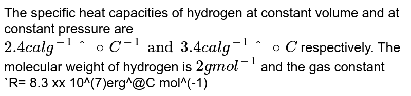 The specific heat capacities of hydrogen at constant volume and at constant pressure are `2.4 cal g^(-1) ^@C ^(-1) and 3.4 cal g^(-1)^@C` respectively. The molecular weight of hydrogen is `2g mol^(-1)` and the gas constant `R= 8.3 xx 10^(7)erg^@C mol^(-1)` . Calculate the value of `J`.