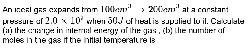 An ideal gas expands from `100 cm^(3) to 200 cm^(3)` at a constant pressure of `2.0 xx 10^(5)` when `50 J` of heat is supplied to it. Calculate (a) the change in internal energy of the gas , (b) the number of moles in the gas if the initial temperature is 300K , (C ) the molar heat capacity `C_P` at constant pressure and (d) the molar heat capacity `C_v` at constant volume