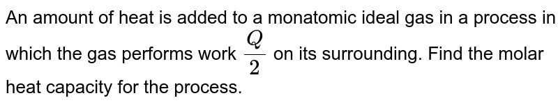 An amount of heat is added to a monatomic ideal gas in a process in which the gas performs work `Q/2` on its surrounding. Find the molar heat capacity for the process.