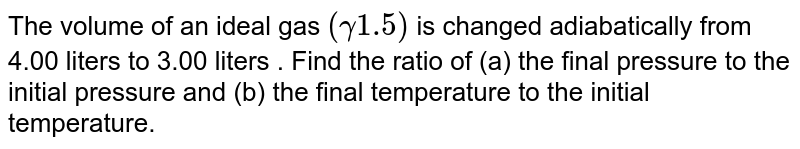 The volume of an ideal gas `(gamma 1.5 )` is changed adiabatically from 4.00 liters to 3.00 liters . Find the ratio of (a) the final pressure to the initial pressure and (b) the final temperature to the initial temperature.