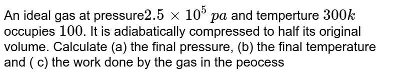 An ideal gas at pressure` 2.5 xx 10^(5)` `pa` and temperture `300k` occupies `100 cc`. It is adiabatically compressed to half its original volume. Calculate (a) the final pressure, (b) the final temperature and ( c) the work done by the gas in the peocess. Take `(gamma = 1.5)`.
