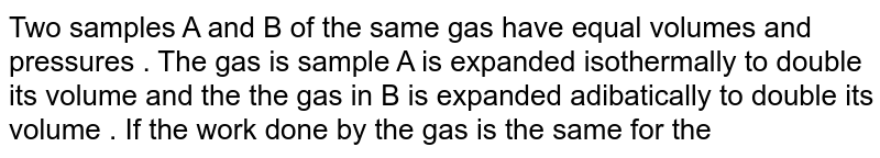 Two samples A and B of the same gas have equal volumes and pressures . The gas is sample A is expanded isothermally to double its volume and the the gas in B is  expanded adibatically to double its volume . If the work done by the gas is the same for the two cases, show that gamma satisfies the equation`(1-2 ^(1-gamma)= (gamma  - 1 ) 1n2`.