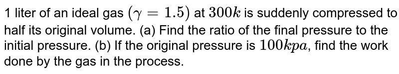 1 liter of an ideal gas `(gamma =1.5)` at `300k` is suddenly compressed to half its original volume. (a) Find the ratio of the final pressure to the initial pressure. (b) If the original pressure is `100 kpa`, find the work done by the gas in the process. (c) What is the change in internal energy? (d) What is the final temperature? (e) the gas is now colled to `300k` keeping its pressure constant.  Calculate the work done  during the process . (f) The gas is now expanded iasothermally to achive its original volume of 1 liters. Calculate the work done by the gas .(g) Calculate the total work done in the cycle.