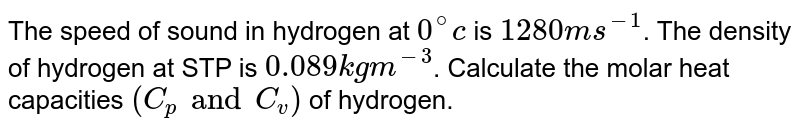 The speed of sound in hydrogen at `0^@c` is `1280 m s^(-1)`. The density of hydrogen at STP is `0.089 kg m^(-3)`. Calculate the molar heat capacities `(C_p and C_v)` of hydrogen.