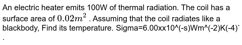 An electric heater emits 100W of thermal radiation. The coil has a surface area of `0.02m^(2)` . Assuming that the coil radiates like a blackbody, Find its temperature. Sigma=6.00xx10^(-s)Wm^(-2)K(-4)` .