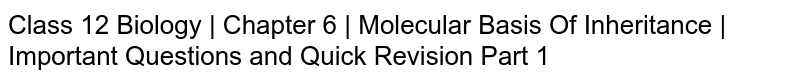 Class 12 Biology | Chapter 6 | Molecular Basis Of Inheritance | Important Questions and Quick Revision Part 1