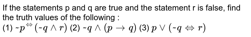 """If the statements p and q are true and the statement r is false, find the truth values of the following : <br> (1) `~p^(iff)(~q^^r)` (2) `~q^^(ptoq)` (3) `pvv(~q""""""""iffr)`"""