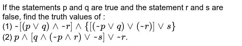 If the statements p and q are true and the statement r and s are false, find the truth values of : <br> (1) `~[(pvvq)^^~r]^^{[(~pvvq)vv(~r)]vvs}` <br> (2) `p^^[q^^(~p^^r)vv~s]vv~r`.