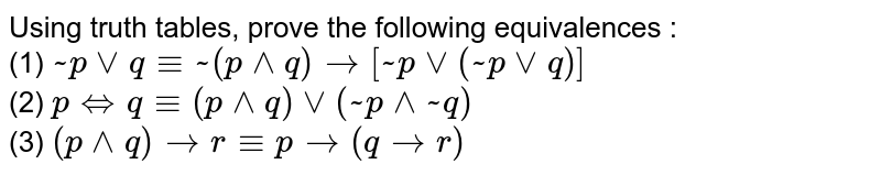 """Using truth tables, prove the following equivalences : <br> (1) `~pvvq-=~(p^^q)to[~pvv(~pvvq)]` <br> (2) `p""""""""iffq-=(p^^q)vv(~p^^~q)` <br> (3) `(p^^q)tor-=pto(qtor)`"""