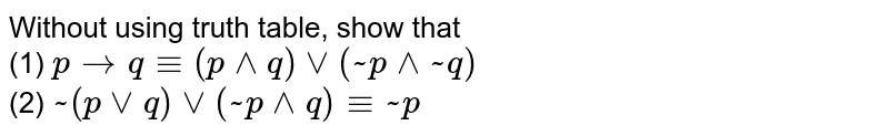 Without using truth table, show that <br> (1) `ptoq-=(p^^q)vv(~p^^~q)` <br> (2) `~(pvvq)vv(~p^^q)-=~p`