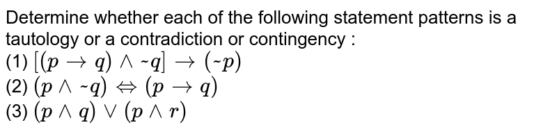 Determine whether each of the following statement patterns is a tautology or a contradiction or contingency : <br> (1) `[(ptoq)^^~q]to(~p)` <br> (2) `(p^^~q)iff(ptoq)` <br> (3) `(p^^q)vv(p^^r)`
