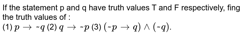 If the statement p and q have truth values T and F respectively, fing the truth values of : <br> (1) `pto~q` (2) `qto~p` (3) `(~ptoq)^^(~q)`.