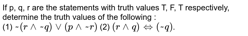 If p, q, r are the statements with truth values T, F, T respectively, determine the truth values of the following : <br> (1) `~(r^^~q)vv(p^^~r)` (2) `(r^^q)iff(~q)`.