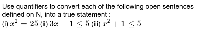 Use quantifiers to convert each of the following open sentences defined on N, into a true statement : <br> (i) `x^(2)=25` (ii) `3x+1le5` (iii) `x^(2)+1le5`