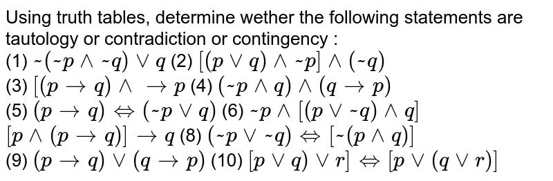 """Using truth tables, determine wether the following statements are tautology or contradiction or contingency : <br> (1) `~(~p^^~q)vvq` (2) `[(pvvq)^^~p]^^(~q)` <br> (3) `[(ptoq)^^to""""""""p` (4) `(~p^^q)^^(qto""""""""p)` <br> (5) `(ptoq)iff(~pvvq)` (6) `~p^^[(pvv~q)^^q]` <br> `[p^^(ptoq)]toq` (8) `(~pvv~q)iff[~(p^^q)]` <br> (9) `(ptoq)vv(qto""""""""p)` (10) `[pvvq)vvr]iff[pvv(qvvr)]`"""