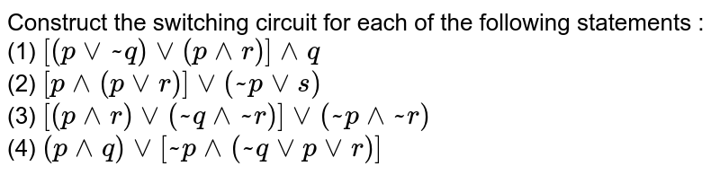 Construct the switching circuit for each of the following statements : <br> (1) `[(pvv~q)vv(p^^r)]^^q` <br> (2) `[p^^(pvvr)]vv(~pvvs)` <br> (3) `[(p^^r)vv(~q^^~r)]vv(~p^^~r)` <br> (4) `(p^^q)vv[~p^^(~qvvpvvr)]`