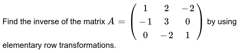 Find the inverse of the matrix `A = {:((1,2,-2),(-1,3,0),(0,-2,1)):}` by using elementary row transformations.