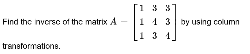 Find the  inverse of `A = {:((1,3,3),(1,4,3),(1,3,4)):}` by using elementary column transformations.