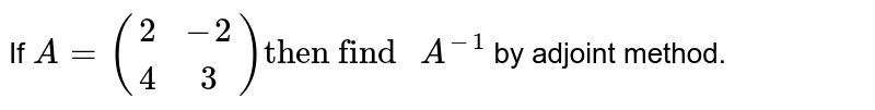 """If `A = {:((2,-2),(4,3)):} """"then find """" A^(-1)`  by adjoint method."""