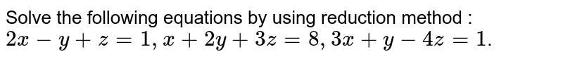Solve  the following equations  by using reduction method : <br> ` 2x = y + z = 1, x + 2y + 3z = 8, 3x + y - 4z = 1`.