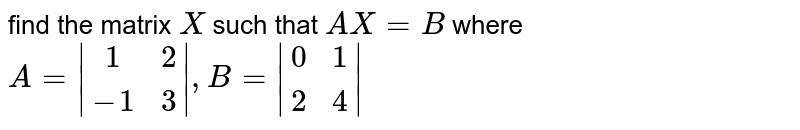 Find the matrix X such that AX = B, where <br> `A = {:((1,2),(-1,3)):}and B = {:((0,1),(2,4)):}`