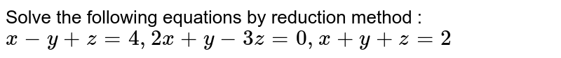 Solve the following equations by reduction method :  <br> (1) ` x + y +z = 6, 3x - y + 3z = 6, 5x + 5y - 4z = 3` <br> (2) ` x + 3y + 3z = 12,  x + 4y + 4z = 15, x + 3y + 4z = 13` <br> (3) ` 2x + y + z = 2, x + y + z = 0 , 4x - y - 3z = 20` <br> (4) `x - y + z = 4, 2x + y - 3z = 0 , x + y + z = 2` <br> (5) ` 2x - y + z = 1, x + 2y + 3z = 8 , 3x + y - 4z = 1`.