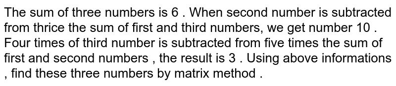 The sum of three numbers is 6 . When second number is subtracted from thrice the  sum of first and third numbers, we get number 10 . Four times of third number is   subtracted from five times the sum of first  and second numbers , the result is 3 . Using above informations , find these three numbers by matrix method .