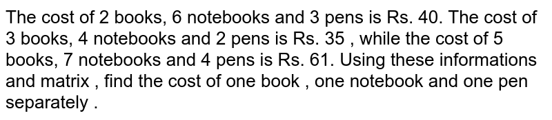 The cost of 2 books, 6 notebooks and 3 pens is Rs. 40. The  cost of 3 books, 4 notebooks and 2 pens is Rs. 35 , while the cost of 5 books, 7 notebooks and 4 pens  is Rs. 61. Using these informations and matrix , find the cost of one book , one notebook and one pen separately .