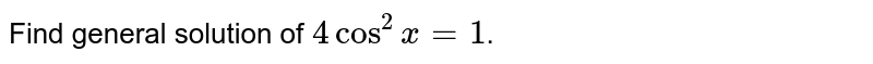 Find the general solution of `4cos^2x=1`.