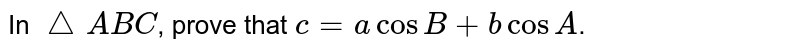 In `triangle ABC`, prove that ` c=acosB +bcosA`.