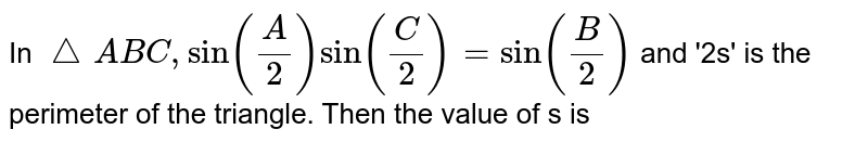 In `triangle ABC, sin((A)/(2))sin((C)/(2))=sin((B)/(2))` and '2s' is the perimeter of the triangle. Then the value of x is