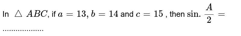In `triangle ABC`, if `a=13,b=14` and `c=15` , then `sin.(A)/(2)=` ...................
