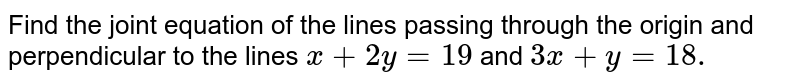 Find the joint equation of the lines passing through the origin and perpendicular to the lines `x + 2y = 19` and `3x + y = 18.`