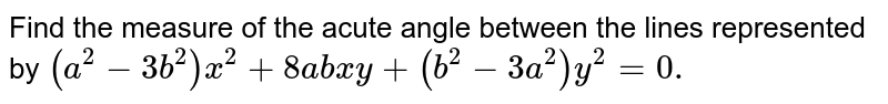 Find the measure of the acute angle between the lines represented by `(a^(2) - 3b^(2)) x^(2) + 8abxy + (b^(2) - 3a^(2)) y^(2) = 0.`