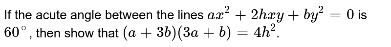 If the acute angle between the lines `ax^(2) + 2hxy + by^(2) = 0` is `60^(@)`, then show that `(a+3b)(3a+b) = 4h^(2)`.