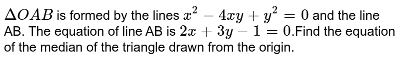 `triangleOAB` is formed by the lines `x^(2) - 4xy + y^(2) = 0` and the line AB. The equation of  line AB is x + y -2 = 0` . Find the equation of the median of the triangle drawn from the origin.