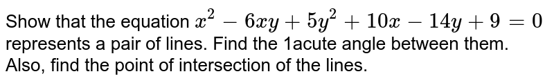 Show that the equation `x^(2) - 6xy + 5y^(2) + 10x - 4y + 9 = 0` represents a pair of lines. Find the acute angle between them. Also, find the point of intersection of the lines.