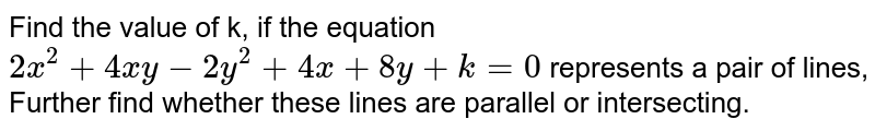 Find the value of k, if the equation `2x^(2) + 4xy  - 2y^(2) + 4x + 8y + k = 0`  represents a  pair of lines, Further find whether these lines are parallel or intersecting.