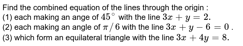 Find the combined equation of the lines through the origin :  <br> (1) each making an ange of `45^(@)` with the line `3x + y = 2.`   <br> (2) each making an angle of `pi//6` with the line `3x + y - 6 = 0` . <br> (3) which form an equilateral triangle with the line  `3x + 4y = 8.`