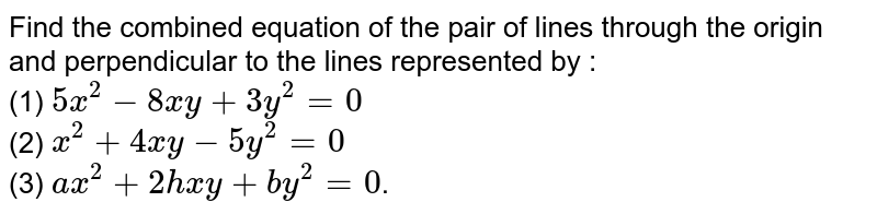 Find the combined equation of the pair of lines through the origin and perpendicular to the lines represented by :   <br> (1) `5x^(2) - 8xy  + 3y^(2) = 0`  <br> (2) `x^(2) + 4xy - 5y^(2) = 0` <br> (3) `ax^(2) + 2hxy + by^(2) = 0`.