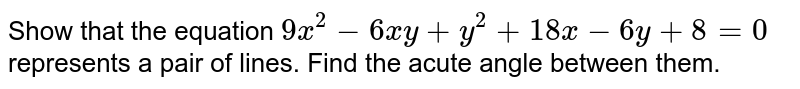 Show that the equation `9x^(2) - 6xy + y^(2) + 18x - 6y + 8 = 0` represents  a pair of lines. Find the acute angle between them.