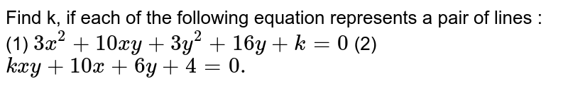 Find k, if each of the following equation represents a pair of lines :  <br> (1) `3x^(2) = 10xy + 3y^(2) + 16y + k = 0` <br> (2) `kxy + 10x + 6y + 4 = 0.`