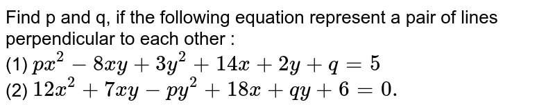 Find p and q, if the following equation represent a pair of lines perpendicular to each other :  <br> (1) `px^(2) - 8xy + 3y^(2) + 14x + 2y + q = 5` <br> (2) `12x^(2) + 7xy - py^(2) + 18x + qy + 6 = 0.`