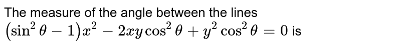 The measure of the angle between the lines  <br> `(sin^(2) theta -1)x^(2) -2xy cos^(2)theta + y^(2) cos^(2)theta = 0` is