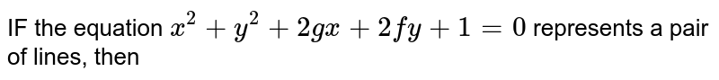IF the equation `x^(2) + y^(2) + 2gx + 2fy + 1  = 0` represents a pair of lines, then