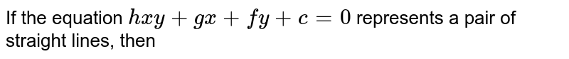 If the equation `hxy + gx + fy + c = 0` represents a pair of straight lines, then