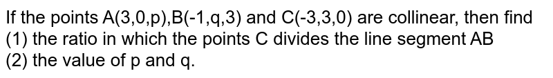 If the points A(3,0,p),B(-1,q,3) and C(-3,3,0) are collinear, then find <br> (1) the ratio in which the points C divides the line segment AB <br> (2) the value of p and q.