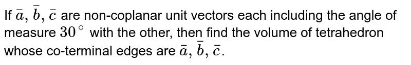 If `bar(a),bar(b),bar(c)` are non-coplanar unit vectors each including the angle of measure `30^(@)` with the other, then find the volume of tetrahedron whose co-terminal edges are `bar(a),bar(b),bar(c)`.